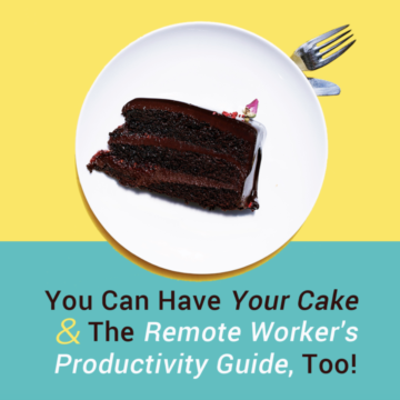 You Can Have Your Cake And The Remote Worker's Productivity Guide, Too